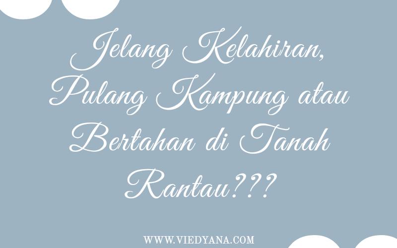 Jelang Kelahiran, Pulang Kampung atau Bertahan di Tanah Rantau???