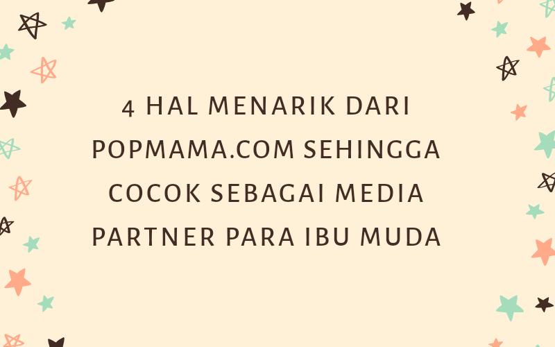 4 Hal Menarik Dari Popmama.com Sehingga Cocok Sebagai Media Partner Para Ibu Muda