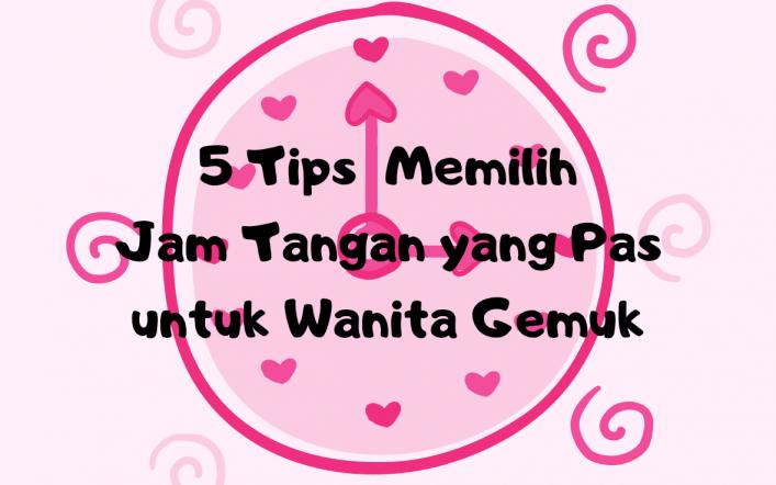 5 Tips Memilih Jam Tangan Yang Pas Untuk Wanita Gemuk